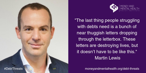 "Image of Martin, lewis, with the quote: ""The last thing people struggling with debts need is a bunch of thuggish letters dropping through the letterbox. These letters are destroying lives, but it doesn't have to be like this."""